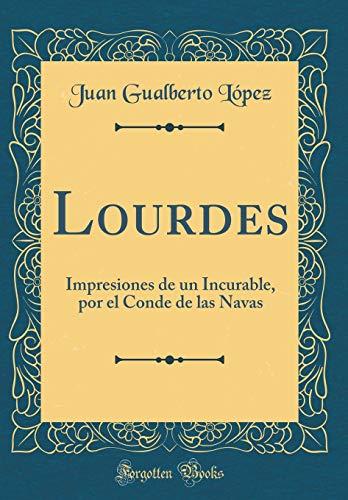 Lourdes: Impresiones de un Incurable, por el Conde de las Navas (Classic Reprint)