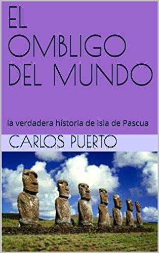 EL OMBLIGO DEL MUNDO: la verdadera historia de Isla de Pascua por CARLOS PUERTO