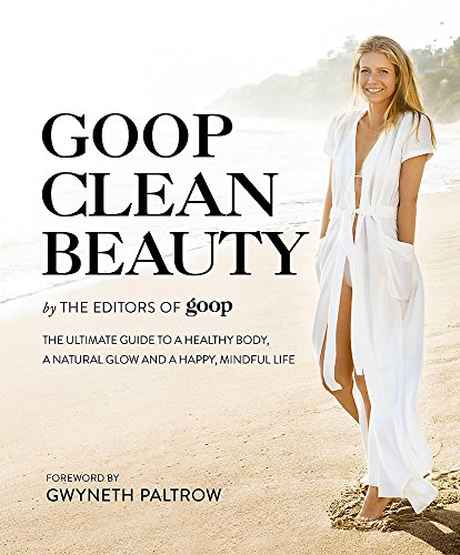 Goop Clean Beauty: The Ultimate Guide to a Healthy Body, a Natural Glow and a Happy, Mindful Life por The Editors of Goop
