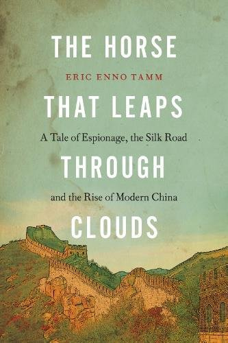The Horse that Leaps Through Clouds: A Tale of Espionage, the Silk Road, and the Rise of Modern China -