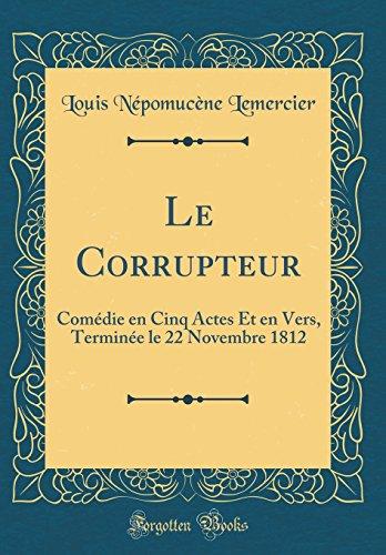 Le Corrupteur: Comédie en Cinq Actes Et en Vers, Terminée le 22 Novembre 1812 (Classic Reprint)