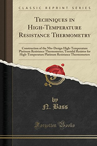Techniques in High-Temperature Resistance Thermometry: Construction of the Nbs-Design High-Temperature Platinum Resistance Thermometer; Toroidal ... Resistance Thermometers (Classic Reprint) -