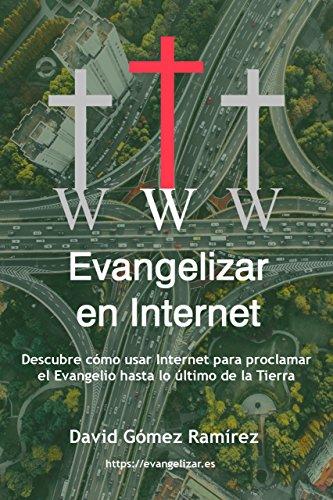 Evangelizar en Internet: Descubre cómo usar Internet para proclamar el Evangelio hasta lo último de la Tierra por David Gómez Ramírez