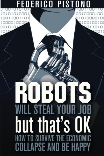 Robots Will Steal Your Job, But That's OK: how to survive the economic collapse and be happy: Volume 1 por Federico Pistono
