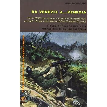 Da Venezia A... Venezia. 1915-1918 Tra Diario E Storia Le Avventurose Vidende Di Un Volontario Della Grande Guerra