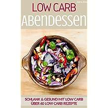 Low Carb Abendessen - LOW CARB FÜR EINSTEIGER: Über 60 Low Carb Rezepte - Gesund & schlank mit Low Carb (Genussvoll abnehmen mit Low Carb 1)