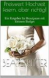 Preiswert Hochzeit feiern, aber richtig!: Ein Ratgeber für Brautpaare mit kleinem Budget