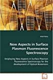 New Aspects in Surface Plasmon Fluorescence Spectroscopy: Employing New Aspects in Surface Plasmon Fluorescence Spectroscopy for the development of Optical Biosensors