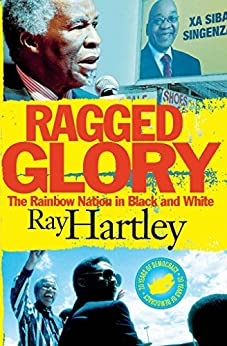 Ragged Glory: The Rainbow Nation in Black and White by [Hartley, Ray]