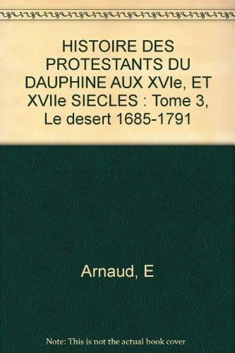 HISTOIRE DES PROTESTANTS DU DAUPHINE AUX XVIe, ET XVIIe SIECLES : Tome 3, Le desert 1685-1791