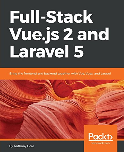 Full-Stack Vue.js 2 and Laravel 5: Bring the frontend and backend together with Vue, Vuex, and Laravel