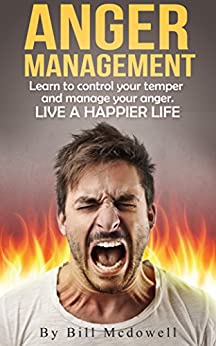 Anger Management: Learn to Control Your Temper and Manage Your Anger. Live a Happier  Life. Conquer Your Anger and Enjoy Being at Peace, Stress Free! ( ... Joy, Self-Control ) (English Edition) von [McDowell, Bill]