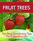 Fruit Trees – How To Grow Delicious Fruit In Your Garden (The Best Gardening Tips For A Healthy Life Book 4)