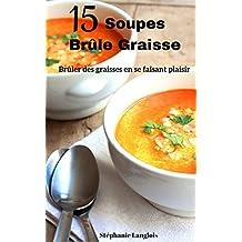 Recettes Pour Perdre Du Poids : 15 Soupes Brûle Graisse ( Soupes Pour Vous Tonifier , Mincir et Perdre Du Poids Pendant l'Hiver)