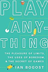 Play Anything: The Pleasure of Limits, the Uses of Boredom, and the Secret of Games by Ian Bogost (2016-09-13)