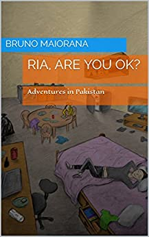 Ria, are you ok?: Adventures in Pakistan (My Last Vacation Book 1) by [Maiorana, Bruno]