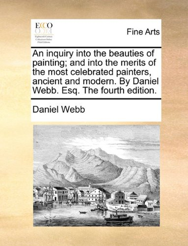 An inquiry into the beauties of painting; and into the merits of the most celebrated painters, ancient and modern. By Daniel Webb. Esq. The fourth edition.
