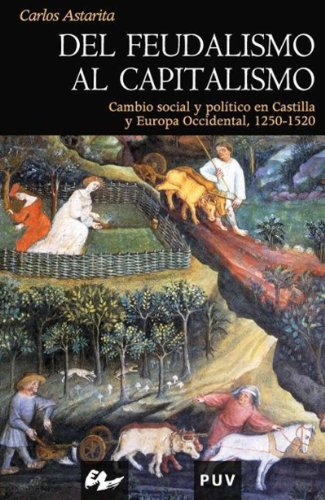 Del feudalismo al capitalismo: Cambio social y político en Castilla y Europa Occidental, 1250-1520 por Carlos Astarita