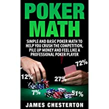 Poker: Poker Math: Simple and Basic Poker Math To Help You Crush The Competition, Pile Up Money And Feel Like A Professional Poker Player (Poker, Poker ... Strategies, Poker Odds) (English Edition)