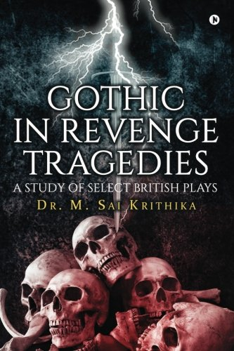 Gothic in Revenge Tragedies: A Study of Select British Plays por Dr. M. Sai Krithika