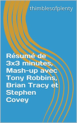 Résumé de 3x3 minutes, Mash-up avec Tony Robbins, Brian Tracy et Stephen Covey (thimblesofplenty 3 Minute Business Book Summary t. 1) par thimblesofplenty