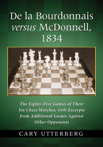 De la Bourdonnais versus McDonnell, 1834: The Eighty-Five Games of Their Six Chess Matches, with Excerpts from Additional Games Against Other Opponents