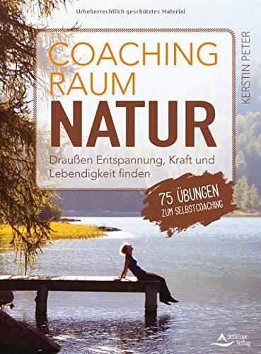Coachingraum Natur: Draußen Entspannung, Kraft und Lebendigkeit finden - 75 Übungen zum Selbstcoaching