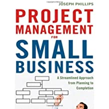 Project Management for Small Business: A Streamlined Approach from Planning to Completion by Joseph Phillips (2011-11-07)