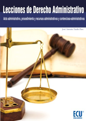Lecciones de Derecho Administrativo (Acto administrativo, procedimiento y recursos administrativos y contencioso-administrativos) por José Antonio Tardío Pato