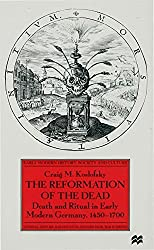 Reformation of the Dead: Death and Ritual in Early Modern Germany, 1450-1700 (Early Modern History: Society and Culture)