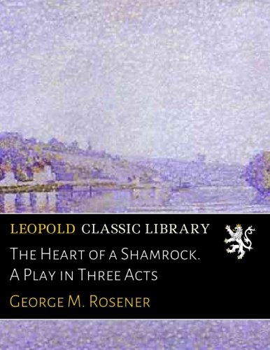 The Heart of a Shamrock. A Play in Three Acts por George M. Rosener