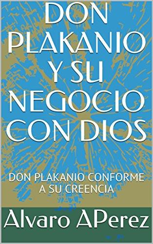 DON PLAKANIO Y SU NEGOCIO CON DIOS: DON PLAKANIO CONFORME A SU CREENCIA por Alvaro APerez