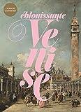 Eblouissante Venise - Venise, les arts et l'Europe au XVIIIe siècle. L'album de l'exposition