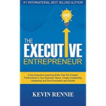 The Executive Entrepreneur: 5 Key Executive Coaching Shifts That Will Unleash Performance in Your Business Teams, Create Outstanding Leadership and Drive Innovation and Growth (English Edition)