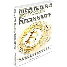 Bitcoin: Mastering Bitcoin for Beginner - Innovative guide for Bitcoin enthusiasts, Bitcoin investors, Bitcoin traders, Bitcoin miners and Bitcoin merchants(Blockchain, ... Bitcoin wallet) (English Edition)
