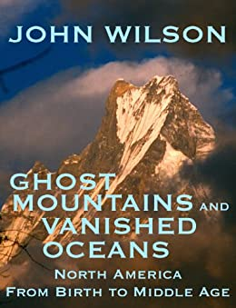 Ghost Mountains and Vanished Oceans: North America from Birth to Middle Age by [Wilson, John]