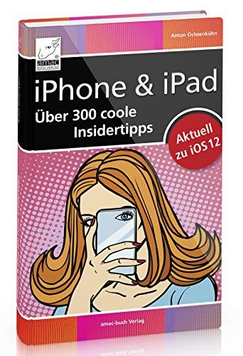 iPhone & iPad - mehr Freude und Spass mit über 300 coolen Insidertipps aktuell für iOS 12 (iPhone X, XR XS, 7, 8 und iPad, iPad Pro, iPad mini); entdecken Sie ungeahnte Möglichkeiten ;-)