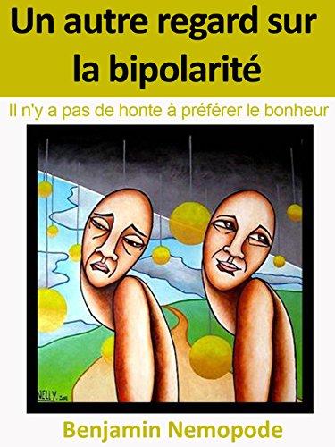Un autre regard sur la bipolarité: Il n'y a pas de honte à préférer le bonheur par Benjamin Nemopode