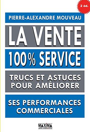 La vente 100% service: Trucs et astuces pour améliorer ses performances commerciales par Pierre-Alexandre Mouveau