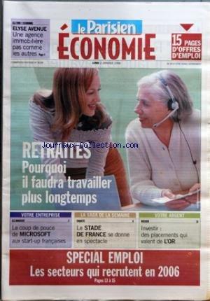 PARISIEN ECONOMIE (LE) du 02/01/2006 - ILS FONT L'ECONOMIE - ELYSE AVENUE - UNE AGENCE IMMOBILIERE PAS COMME LES AUTRES - RETRAITES - POURQUOI IL FAUDRA TRAVAILLER PLUS LONGTEMPS - VOTRE ENTREPRISE - ILS INNOVENT - LE COUP DE POUCE DE MICROSOFT AUX START-UN FRANCAISES - LA SAGA DE LA SEMAINE - ENQUETE - LE STADE DE FRANCE SE DONNE EN SPECTACLE - VOTRE ARGENT - DOSSIER - INVESTIR - DES PLACEMENTS QUI VALENT DE L'OR - SPECIAL EMPLOI - LES SECTEURS QUI RECRUTENT EN 2006.