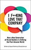 I F**king Love That Company: How a New Generation of Brand Builders Is Defining the Post-Amazon World