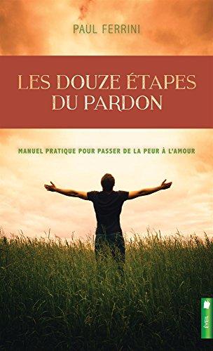 Les douze étapes du pardon - Manuel pratique pour passer de la peur à l'amour