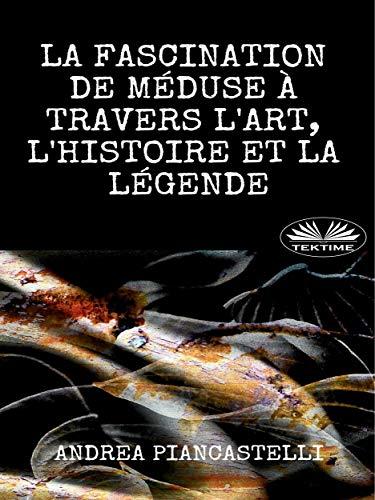 La Fascination de Méduse à Travers l'Art, l'Histoire et la Légende par Andrea Piancastelli