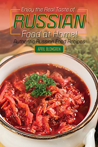 Enjoy the Real Taste of Russian Food at Home!: Authentic Russian Food Recipes