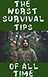The Worst Survival Tips Of All Time: The 31 Absolute Worst Survival and Disaster Preparation Tips That You Will Definitely Want To Avoid Because They Will Kill You