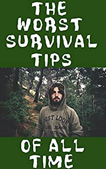 Ebooks The Worst Survival Tips Of All Time: The 31 Absolute Worst Survival and Disaster Preparation Tips That You Will Definitely Want To Avoid Because They Will Kill You Descargar PDF