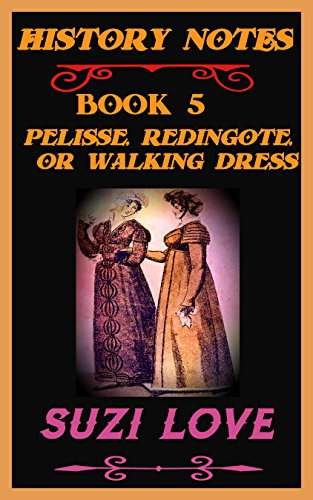 Pelisse, Redingote, or Walking Dress: History Notes Book 5 (History Notes Non-Fiction) (English - 18th Century Women's Kostüm