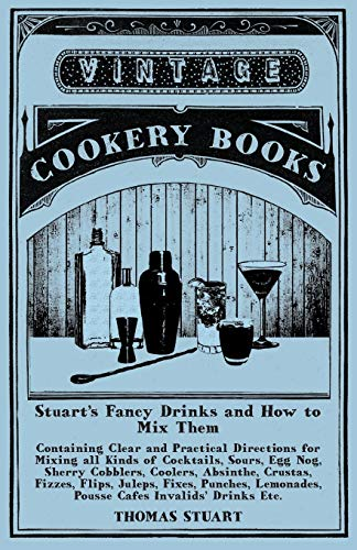 Stuart's Fancy Drinks and How to Mix Them - Containing Clear and Practical Directions for Mixing all Kinds of Cocktails, Sours, Egg Nog, Sherry ... Punches, Lemonades, Pousse Cafes Invalids'