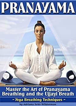 Pranayama: Master the Art of Pranayama Breathing and the Ujjayi Breath (Yoga Breathing Techniques) by [Sobi-Wilderman, Adriana]