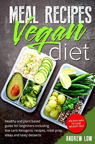 Meal Recipes for Vegan Diet: Healthy And Plant Based Guide For Beginners Including Low Carb Ketogenic Recipes, Meal Prep Ideas And Tasty Desserts. An Easy Way To Lose Weight Fast (Prep Gemüse)